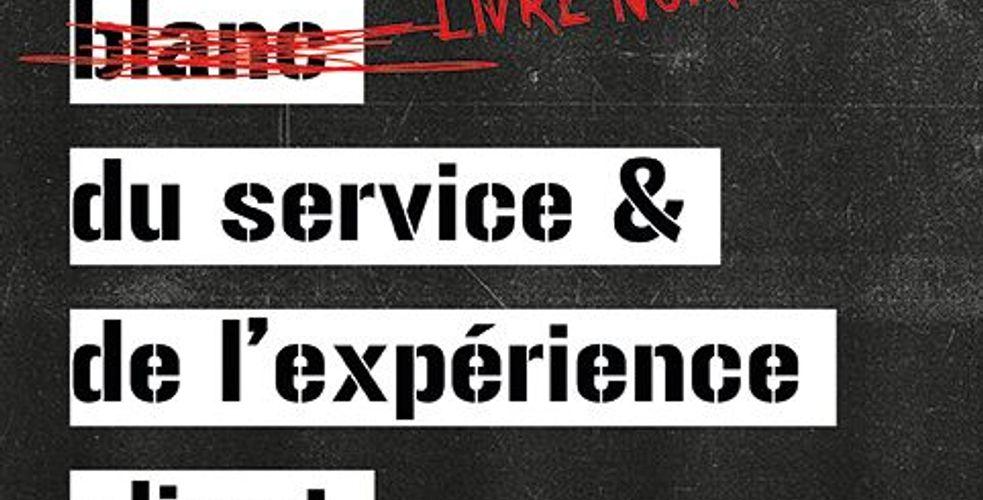 Le livre noir du service et de l'expérience client : The black book of customer care and experience